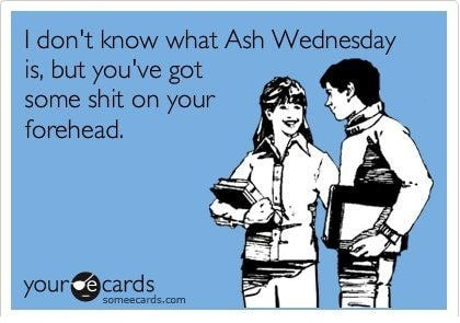 102-I-dont-know-what-Ash-Wednesday-is-but-youve-got-some-shit-on-your-forehead-catholicism-funny-e-cards-ritual